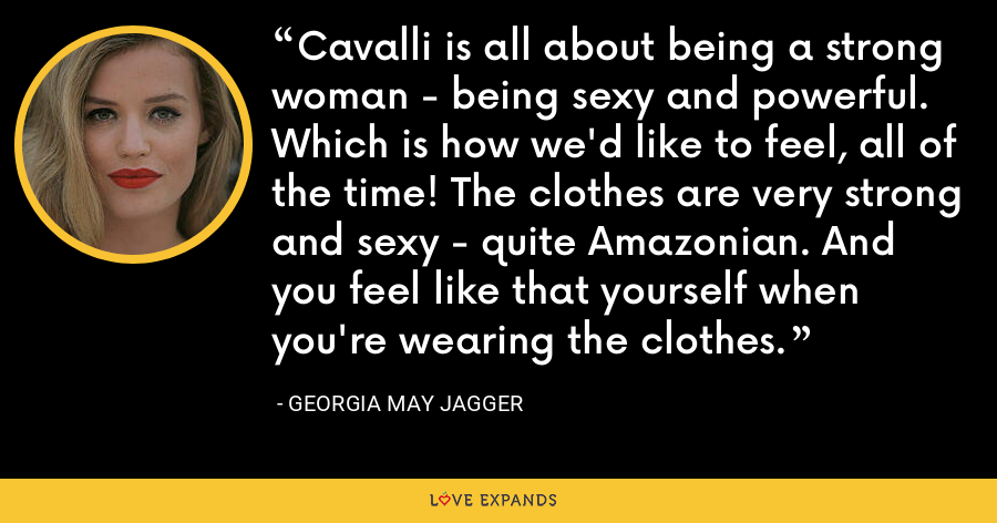 Cavalli is all about being a strong woman - being sexy and powerful. Which is how we'd like to feel, all of the time! The clothes are very strong and sexy - quite Amazonian. And you feel like that yourself when you're wearing the clothes. - Georgia May Jagger