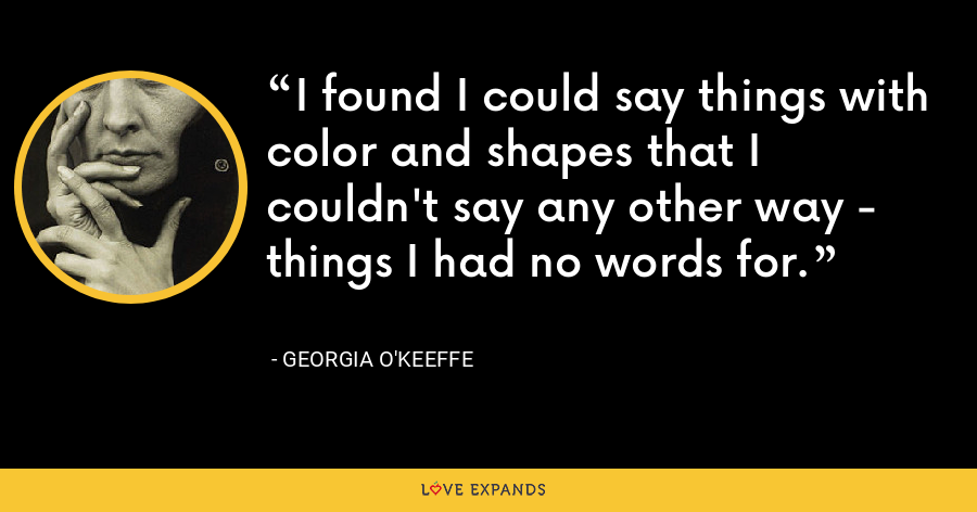 I found I could say things with color and shapes that I couldn't say any other way - things I had no words for. - Georgia O'Keeffe