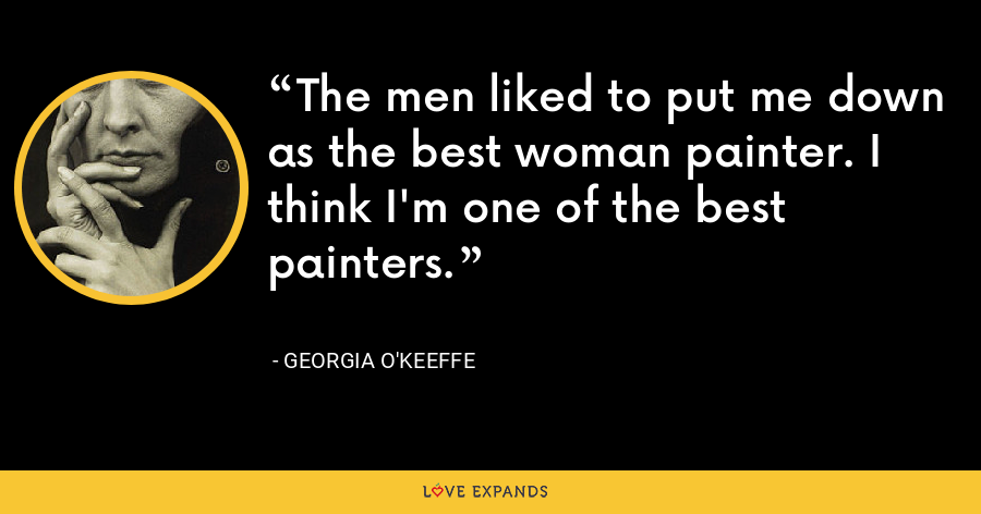 The men liked to put me down as the best woman painter. I think I'm one of the best painters. - Georgia O'Keeffe