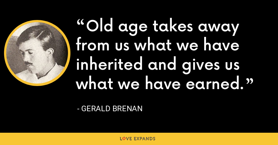 Old age takes away from us what we have inherited and gives us what we have earned. - Gerald Brenan