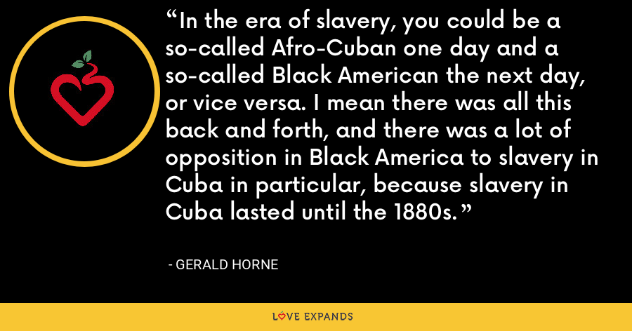 In the era of slavery, you could be a so-called Afro-Cuban one day and a so-called Black American the next day, or vice versa. I mean there was all this back and forth, and there was a lot of opposition in Black America to slavery in Cuba in particular, because slavery in Cuba lasted until the 1880s. - Gerald Horne