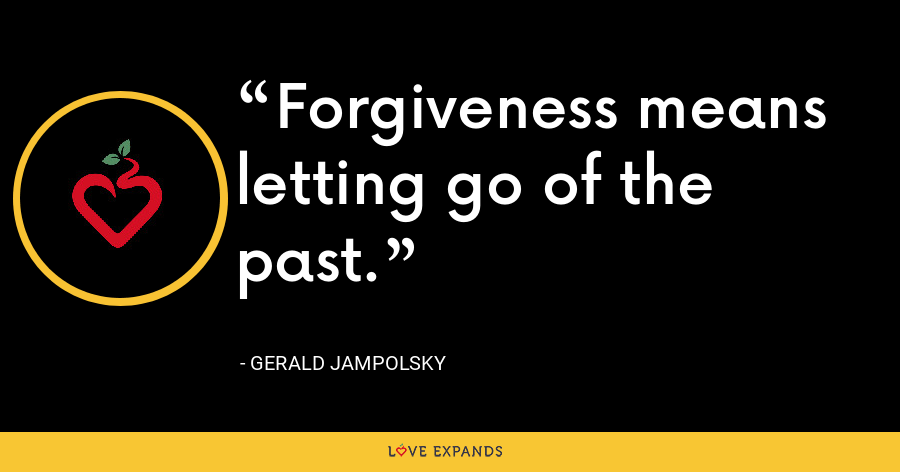 Forgiveness means letting go of the past. - Gerald Jampolsky