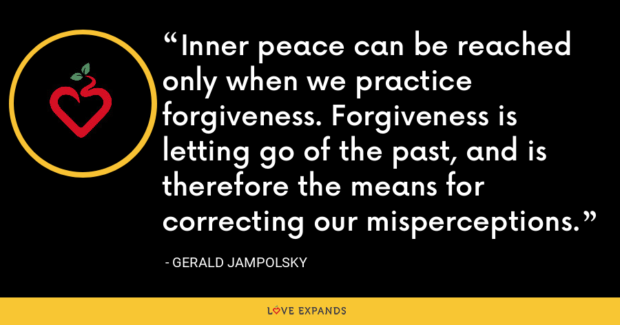 Inner peace can be reached only when we practice forgiveness. Forgiveness is letting go of the past, and is therefore the means for correcting our misperceptions. - Gerald Jampolsky
