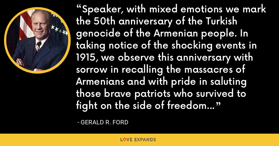 Speaker, with mixed emotions we mark the 50th anniversary of the Turkish genocide of the Armenian people. In taking notice of the shocking events in 1915, we observe this anniversary with sorrow in recalling the massacres of Armenians and with pride in saluting those brave patriots who survived to fight on the side of freedom during World War I. - Gerald R. Ford