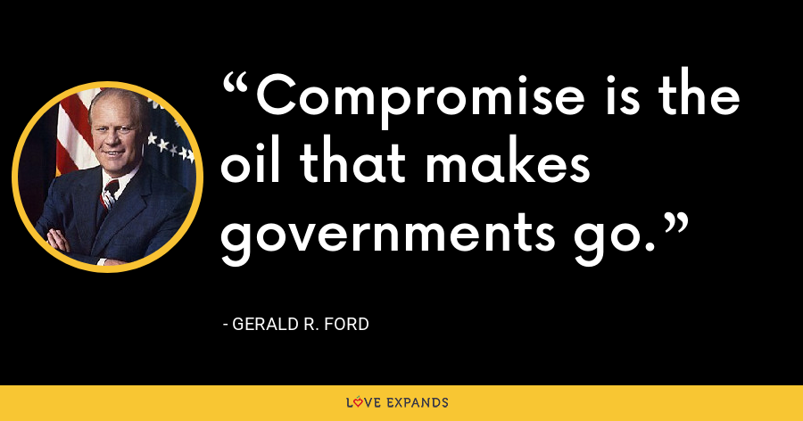 Compromise is the oil that makes governments go. - Gerald R. Ford
