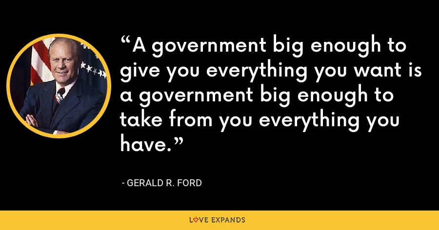 A government big enough to give you everything you want is a government big enough to take from you everything you have. - Gerald R. Ford