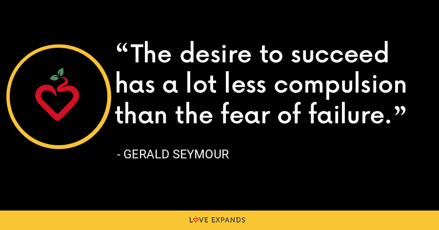 The desire to succeed has a lot less compulsion than the fear of failure. - Gerald Seymour
