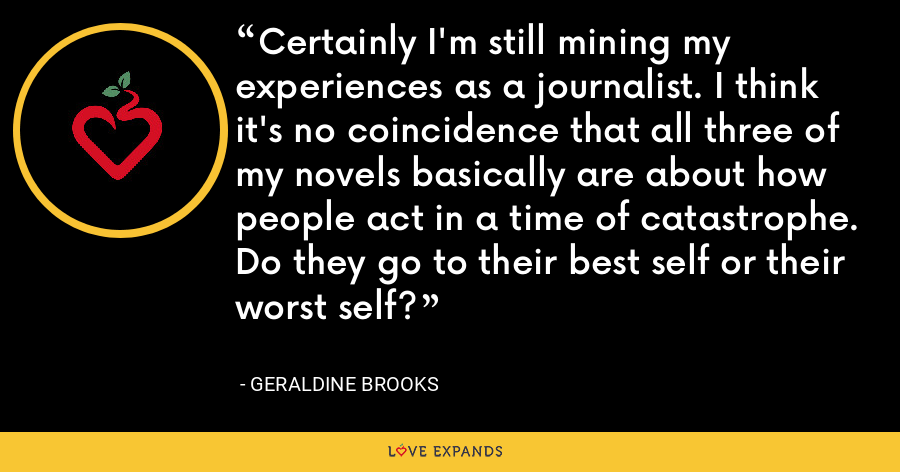 Certainly I'm still mining my experiences as a journalist. I think it's no coincidence that all three of my novels basically are about how people act in a time of catastrophe. Do they go to their best self or their worst self? - Geraldine Brooks