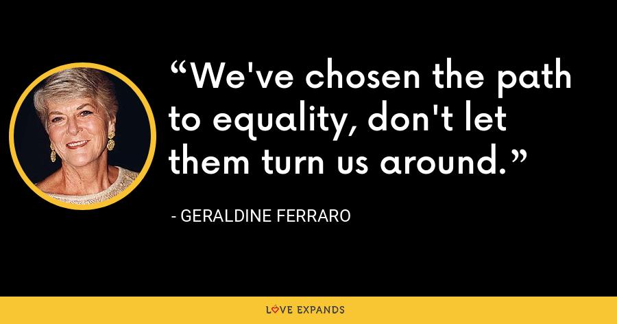 We've chosen the path to equality, don't let them turn us around. - Geraldine Ferraro