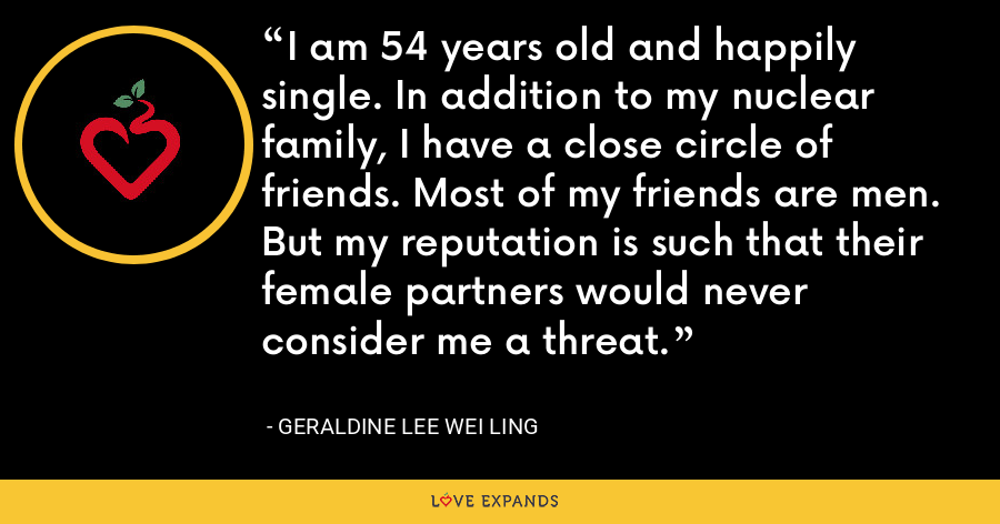 I am 54 years old and happily single. In addition to my nuclear family, I have a close circle of friends. Most of my friends are men. But my reputation is such that their female partners would never consider me a threat. - Geraldine Lee Wei Ling