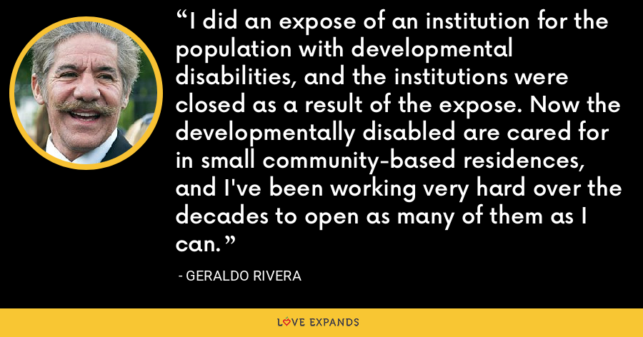 I did an expose of an institution for the population with developmental disabilities, and the institutions were closed as a result of the expose. Now the developmentally disabled are cared for in small community-based residences, and I've been working very hard over the decades to open as many of them as I can. - Geraldo Rivera