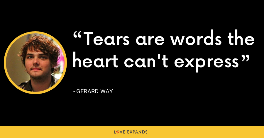 Tears are words the heart can't express - Gerard Way