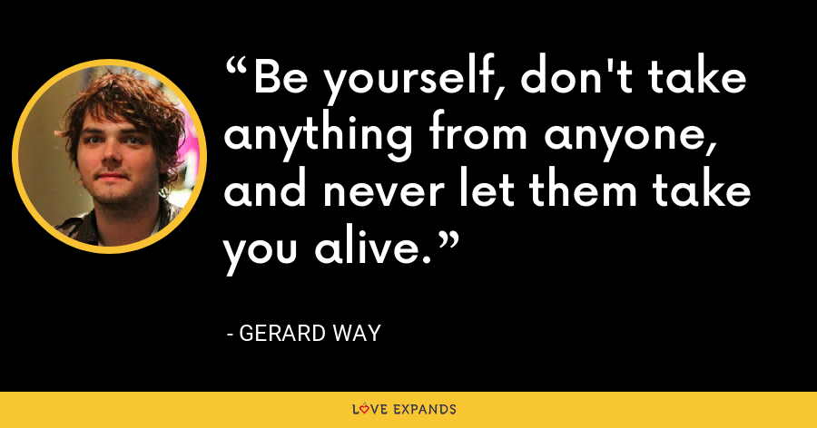 Be yourself, don't take anything from anyone, and never let them take you alive. - Gerard Way