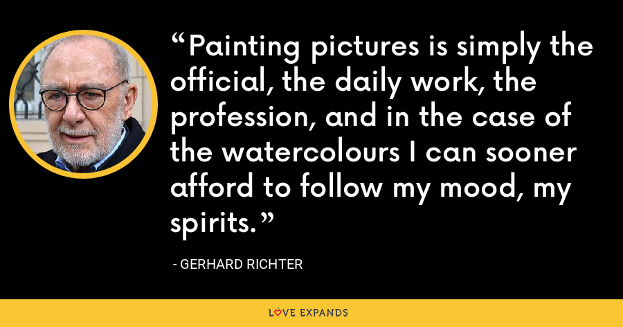Painting pictures is simply the official, the daily work, the profession, and in the case of the watercolours I can sooner afford to follow my mood, my spirits. - Gerhard Richter