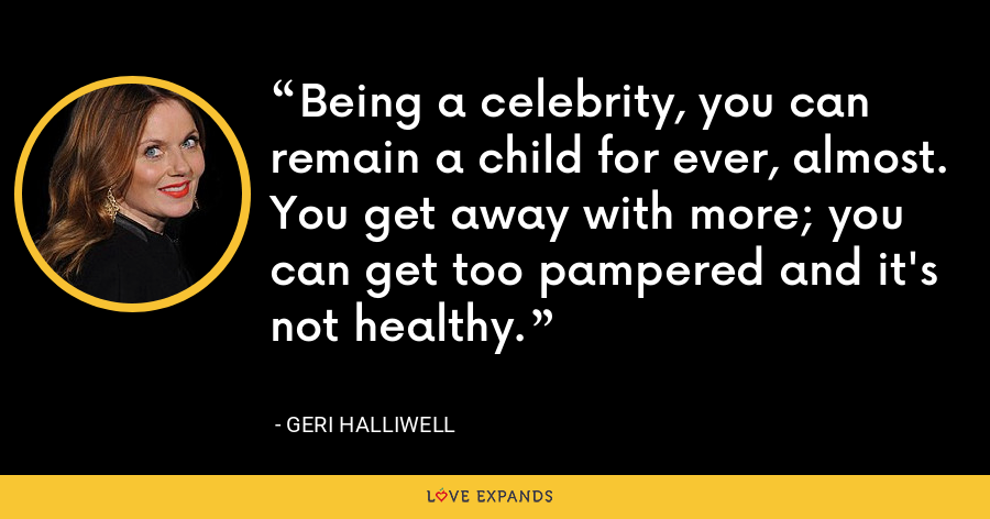 Being a celebrity, you can remain a child for ever, almost. You get away with more; you can get too pampered and it's not healthy. - Geri Halliwell