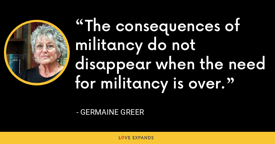 The consequences of militancy do not disappear when the need for militancy is over. - Germaine Greer