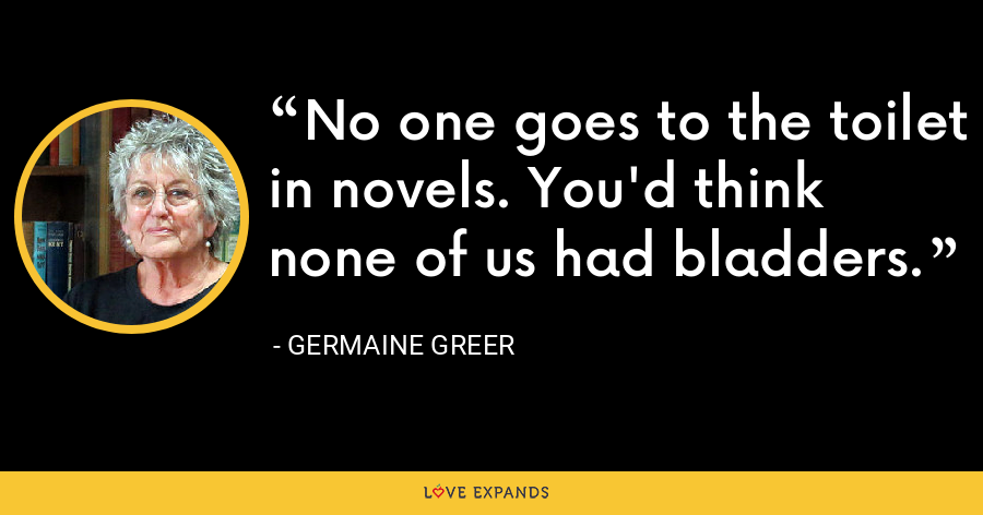 No one goes to the toilet in novels. You'd think none of us had bladders. - Germaine Greer