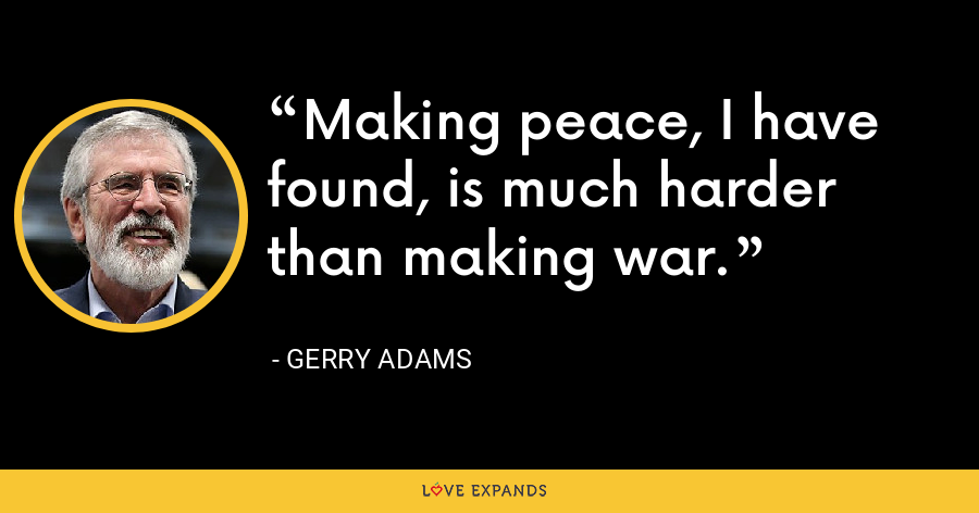 Making peace, I have found, is much harder than making war. - Gerry Adams