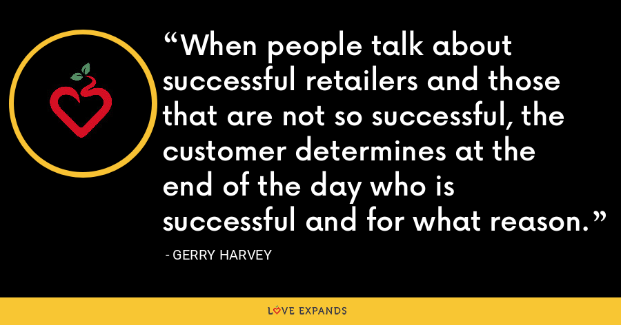 When people talk about successful retailers and those that are not so successful, the customer determines at the end of the day who is successful and for what reason. - Gerry Harvey