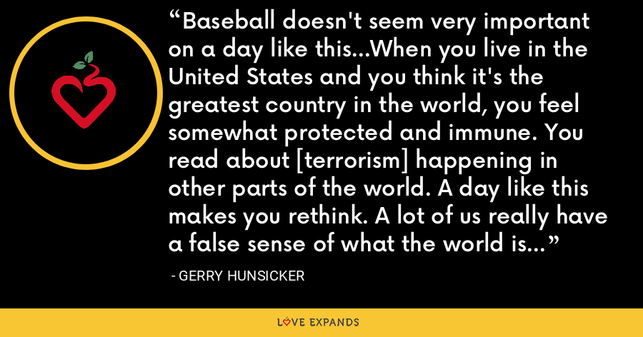 Baseball doesn't seem very important on a day like this...When you live in the United States and you think it's the greatest country in the world, you feel somewhat protected and immune. You read about [terrorism] happening in other parts of the world. A day like this makes you rethink. A lot of us really have a false sense of what the world is really like. - Gerry Hunsicker
