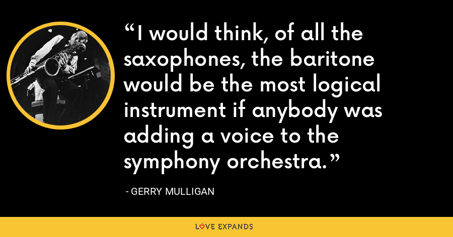 I would think, of all the saxophones, the baritone would be the most logical instrument if anybody was adding a voice to the symphony orchestra. - Gerry Mulligan