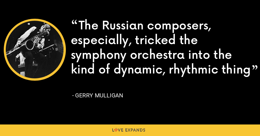 The Russian composers, especially, tricked the symphony orchestra into the kind of dynamic, rhythmic thing - Gerry Mulligan