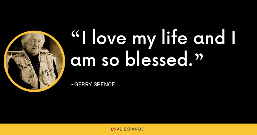 I love my life and I am so blessed. - Gerry Spence