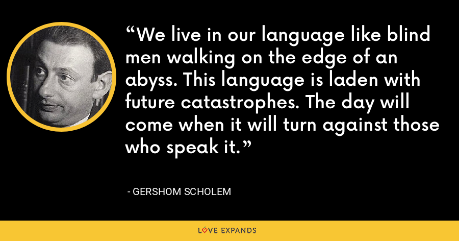 We live in our language like blind men walking on the edge of an abyss. This language is laden with future catastrophes. The day will come when it will turn against those who speak it. - Gershom Scholem