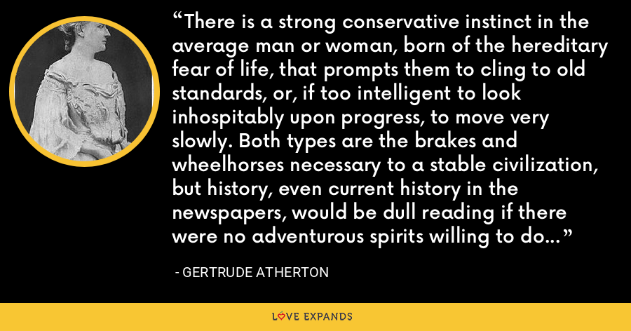 There is a strong conservative instinct in the average man or woman, born of the hereditary fear of life, that prompts them to cling to old standards, or, if too intelligent to look inhospitably upon progress, to move very slowly. Both types are the brakes and wheelhorses necessary to a stable civilization, but history, even current history in the newspapers, would be dull reading if there were no adventurous spirits willing to do battle for new ideas. - Gertrude Atherton