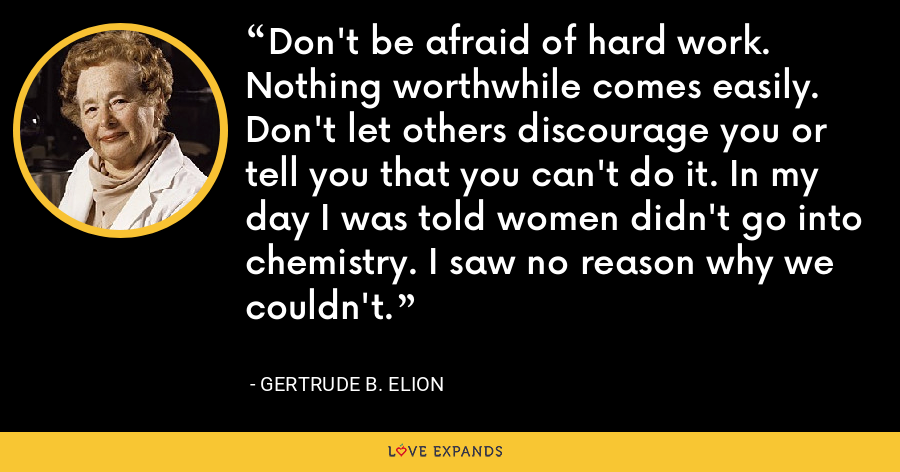 Don't be afraid of hard work. Nothing worthwhile comes easily. Don't let others discourage you or tell you that you can't do it. In my day I was told women didn't go into chemistry. I saw no reason why we couldn't. - Gertrude B. Elion