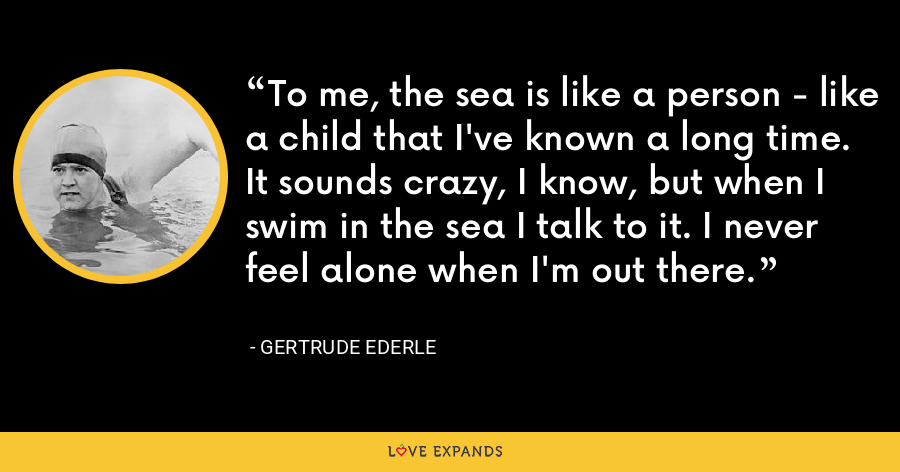 To me, the sea is like a person - like a child that I've known a long time. It sounds crazy, I know, but when I swim in the sea I talk to it. I never feel alone when I'm out there. - Gertrude Ederle
