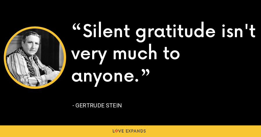 Silent gratitude isn't very much to anyone. - Gertrude Stein
