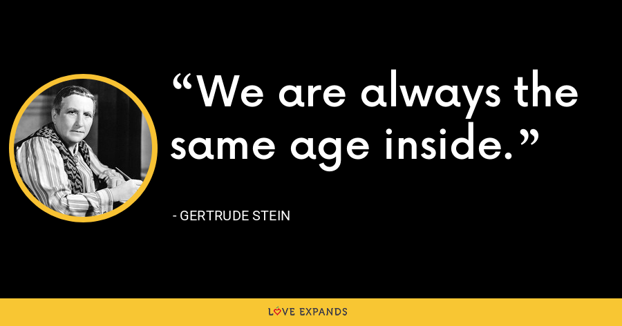We are always the same age inside. - Gertrude Stein