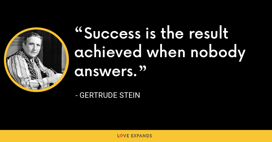 Success is the result achieved when nobody answers. - Gertrude Stein