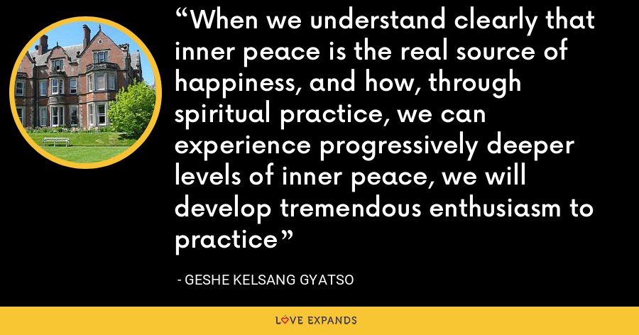 When we understand clearly that inner peace is the real source of happiness, and how, through spiritual practice, we can experience progressively deeper levels of inner peace, we will develop tremendous enthusiasm to practice - Geshe Kelsang Gyatso