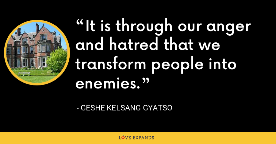 It is through our anger and hatred that we transform people into enemies. - Geshe Kelsang Gyatso