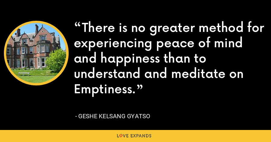 There is no greater method for experiencing peace of mind and happiness than to understand and meditate on Emptiness. - Geshe Kelsang Gyatso