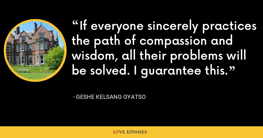 If everyone sincerely practices the path of compassion and wisdom, all their problems will be solved. I guarantee this. - Geshe Kelsang Gyatso