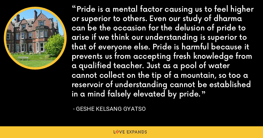 Pride is a mental factor causing us to feel higher or superior to others. Even our study of dharma can be the occasion for the delusion of pride to arise if we think our understanding is superior to that of everyone else. Pride is harmful because it prevents us from accepting fresh knowledge from a qualified teacher. Just as a pool of water cannot collect on the tip of a mountain, so too a reservoir of understanding cannot be established in a mind falsely elevated by pride. - Geshe Kelsang Gyatso