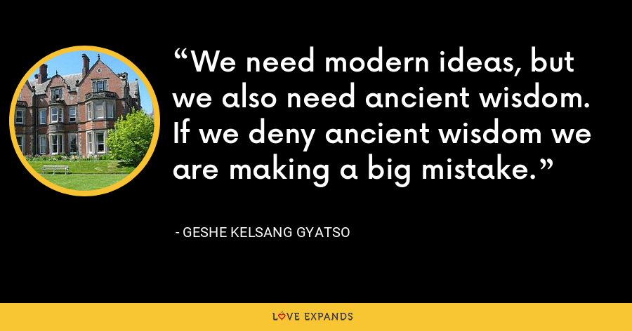 We need modern ideas, but we also need ancient wisdom. If we deny ancient wisdom we are making a big mistake. - Geshe Kelsang Gyatso