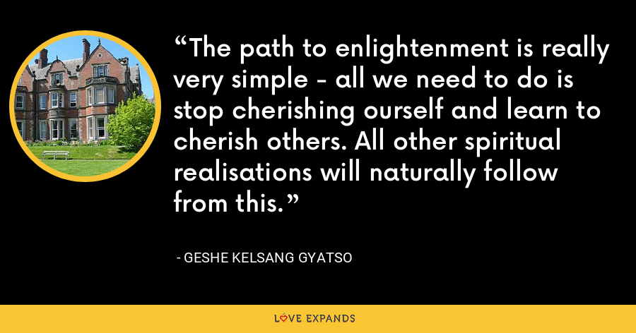 The path to enlightenment is really very simple - all we need to do is stop cherishing ourself and learn to cherish others. All other spiritual realisations will naturally follow from this. - Geshe Kelsang Gyatso