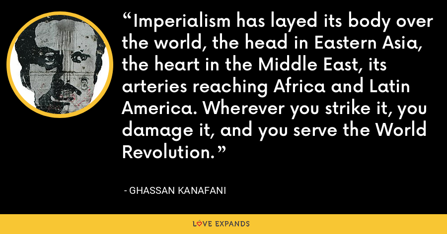 Imperialism has layed its body over the world, the head in Eastern Asia, the heart in the Middle East, its arteries reaching Africa and Latin America. Wherever you strike it, you damage it, and you serve the World Revolution. - Ghassan Kanafani