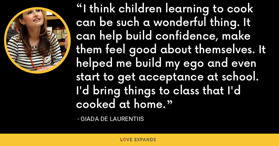 I think children learning to cook can be such a wonderful thing. It can help build confidence, make them feel good about themselves. It helped me build my ego and even start to get acceptance at school. I'd bring things to class that I'd cooked at home. - Giada De Laurentiis
