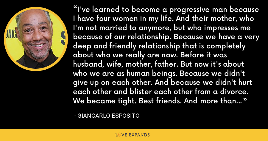 I've learned to become a progressive man because I have four women in my life. And their mother, who I'm not married to anymore, but who impresses me because of our relationship. Because we have a very deep and friendly relationship that is completely about who we really are now. Before it was husband, wife, mother, father. But now it's about who we are as human beings. Because we didn't give up on each other. And because we didn't hurt each other and blister each other from a divorce. We became tight. Best friends. And more than that even, because now we're best parents. - Giancarlo Esposito