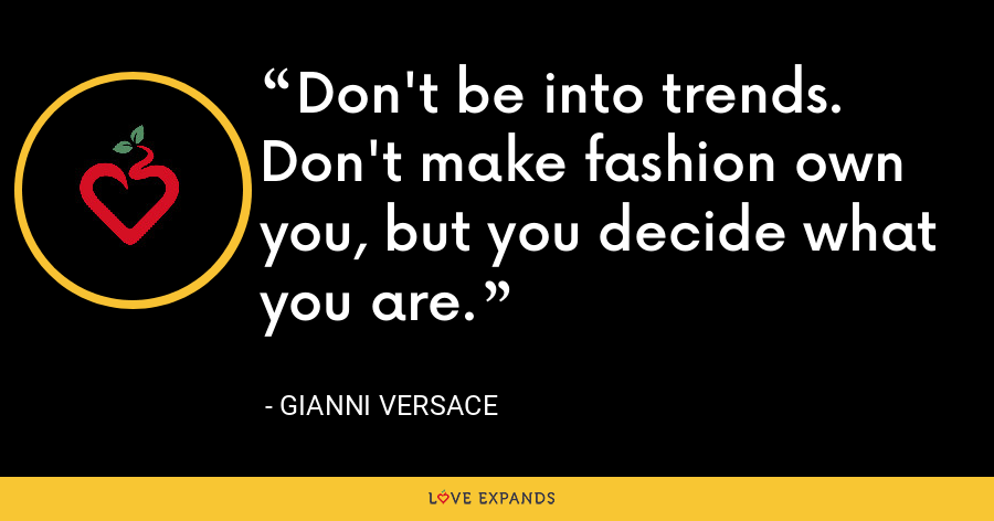 Don't be into trends. Don't make fashion own you, but you decide what you are. - Gianni Versace