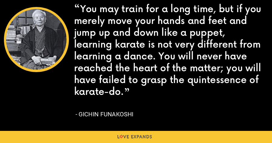 You may train for a long time, but if you merely move your hands and feet and jump up and down like a puppet, learning karate is not very different from learning a dance. You will never have reached the heart of the matter; you will have failed to grasp the quintessence of karate-do. - Gichin Funakoshi