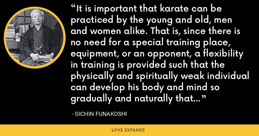 It is important that karate can be practiced by the young and old, men and women alike. That is, since there is no need for a special training place, equipment, or an opponent, a flexibility in training is provided such that the physically and spiritually weak individual can develop his body and mind so gradually and naturally that he himself may not even realize his own great progress. - Gichin Funakoshi
