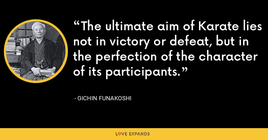 The ultimate aim of Karate lies not in victory or defeat, but in the perfection of the character of its participants. - Gichin Funakoshi