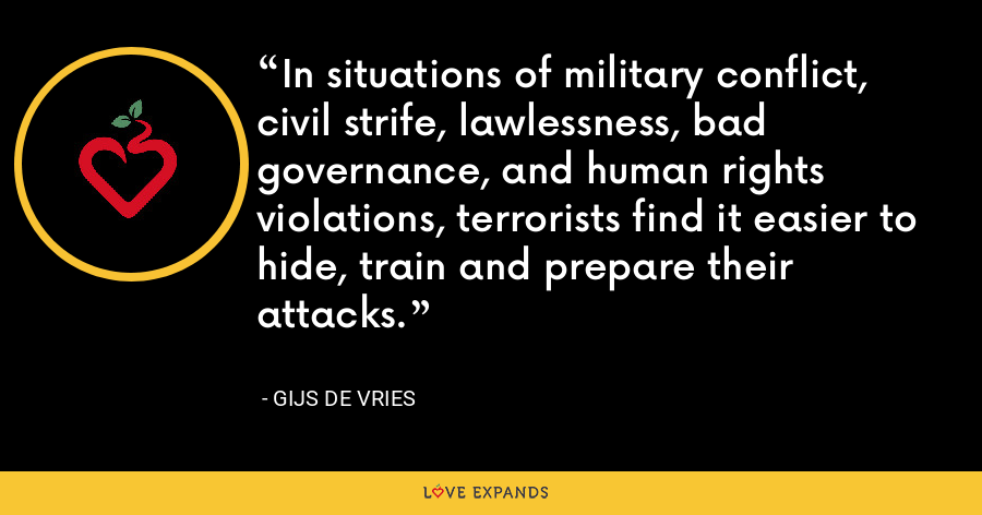 In situations of military conflict, civil strife, lawlessness, bad governance, and human rights violations, terrorists find it easier to hide, train and prepare their attacks. - Gijs de Vries