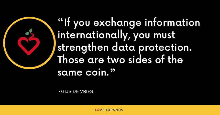 If you exchange information internationally, you must strengthen data protection. Those are two sides of the same coin. - Gijs de Vries